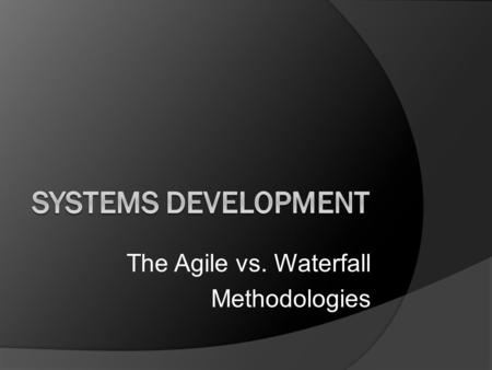 The Agile vs. Waterfall Methodologies Systems Development:  the activity of creating new or modifying / enhancing existing business systems.  Objectives.