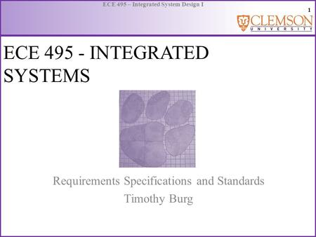 1 ECE 495 – Integrated System Design I ECE 495 - INTEGRATED SYSTEMS Requirements Specifications and Standards Timothy Burg.