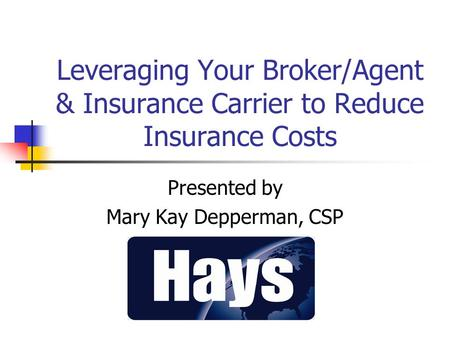Leveraging Your Broker/Agent & Insurance Carrier to Reduce Insurance Costs Presented by Mary Kay Depperman, CSP.