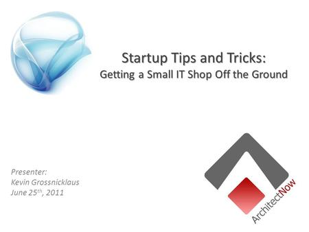 Startup Tips and Tricks: Getting a Small IT Shop Off the Ground Presenter: Kevin Grossnicklaus June 25 th, 2011.