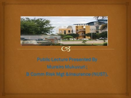 Public Lecture Presented By Murairo Mukuvuri ; B Comm Risk Mgt &Insurance (NUST),