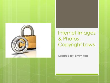 Internet Images & Photos Copyright Laws Created by: Emily Ross.