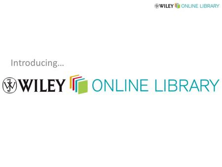 Introducing…. Brand new content platform from John Wiley & Sons (replacing Wiley InterScience) New user interface delivers intuitive navigation for all.