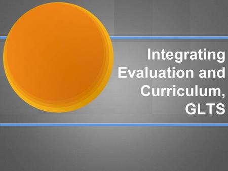 Integrating Evaluation and Curriculum, GLTS. Welcome Presenters: Lauren Jones - Lead Teacher - Carpentry/ Architectural Drafting, ILT member Paul Mears.