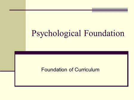Psychological Foundation Foundation of Curriculum.