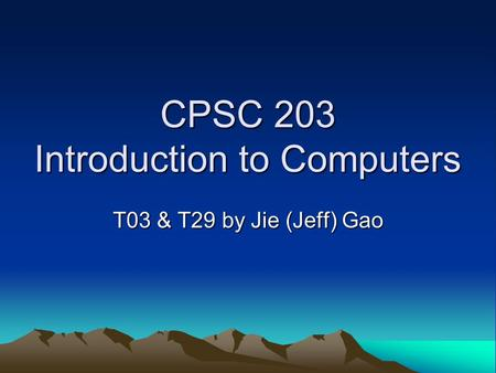 CPSC 203 Introduction to Computers T03 & T29 by Jie (Jeff) Gao.
