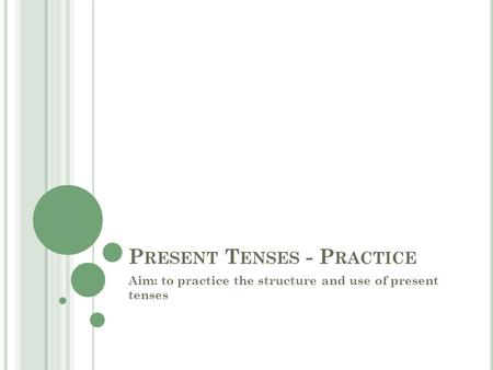 P RESENT T ENSES - P RACTICE Aim: to practice the structure and use of present tenses.