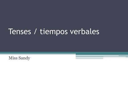 Tenses / tiempos verbales Miss Sandy. Present Simple Use the Simple Present to express the idea that an action is repeated or usual. The action can be.