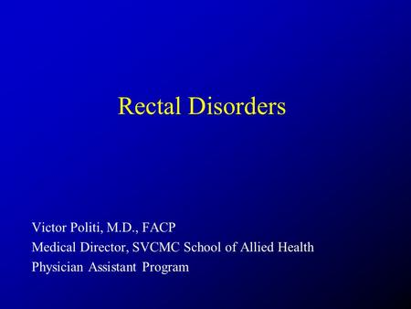 Rectal Disorders Victor Politi, M.D., FACP Medical Director, SVCMC School of Allied Health Physician Assistant Program.