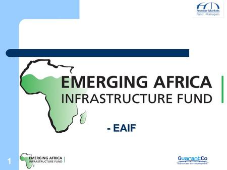 1 - EAIF. 2 Emerging Africa Infrastructure Fund - EAIF First dedicated debt fund for sub-Saharan Africa Size: US$365 million Original sponsor: UK Government.