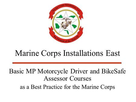 Marine Corps Installations East Basic MP Motorcycle Driver and BikeSafe Assessor Courses as a Best Practice for the Marine Corps.