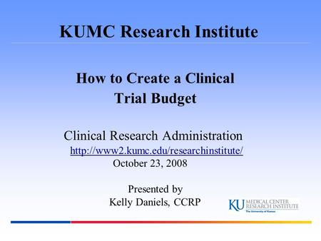 KUMC Research Institute How to Create a Clinical Trial Budget Clinical Research Administration  October 23, 2008.