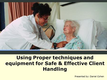 Using Proper techniques and equipment for Safe & Effective Client Handling Presented by: Daniel Cohen.