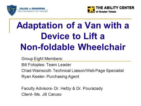 Adaptation of a Van with a Device to Lift a Non-foldable Wheelchair Group Eight Members: Bill Fotoples- Team Leader Chad Wainscott- Technical Liaison/Web.
