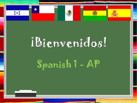 ¡Bienvenidos! Spanish 1 - AP. GOALS FOR THE YEAR: Spanish I Increase vocabulary about: Greetings, likes and dislikes, school schedule, foods, leisure.