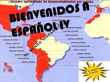BIENVENIDOS A ESPAÑOL IV EL MUNDO HISPÁNICO. WHAT TO EXPECT Speaking…..talk, talk, talk, and talk some more, with partners, in groups, in presentations,