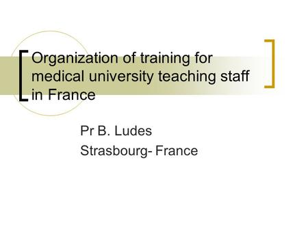 Organization of training for medical university teaching staff in France Pr B. Ludes Strasbourg- France.