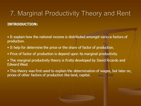 7. Marginal Productivity Theory and Rent INTRODUCTION: It explain how the national income is distributed amongst various factors of production. It help.