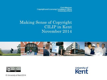Making Sense of Copyright CILIP in Kent November 2014 Chris Morrison Copyright and Licensing Compliance Officer University of Kent © University of Kent.