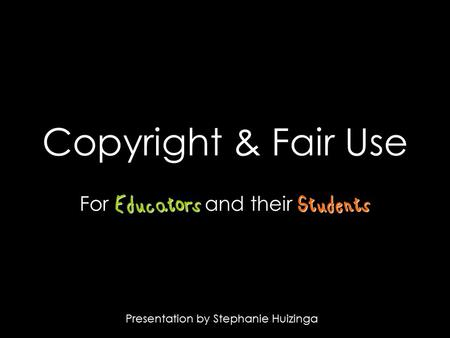 Copyright & Fair Use EducatorsStudents For Educators and their Students Presentation by Stephanie Huizinga.