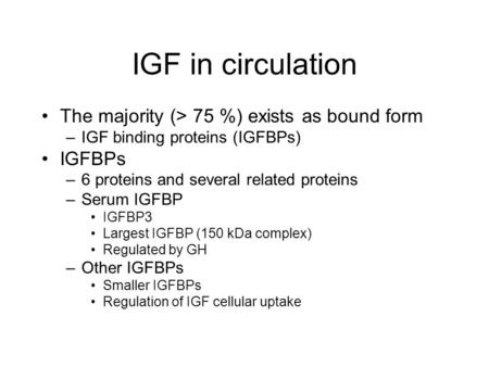 IGF in circulation The majority (> 75 %) exists as bound form –IGF binding proteins (IGFBPs) IGFBPs –6 proteins and several related proteins –Serum IGFBP.