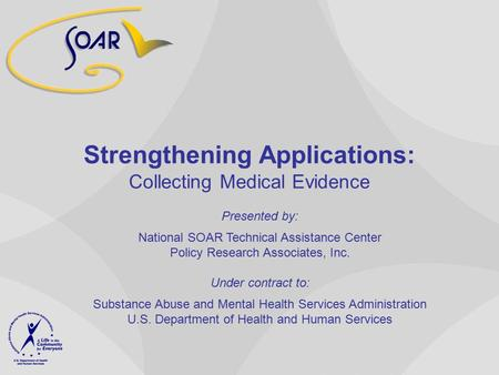Strengthening Applications: Collecting Medical Evidence Presented by: National SOAR Technical Assistance Center Policy Research Associates, Inc. Under.