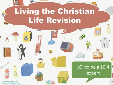 Living the Christian Life Revision LO: to be a 10.4 expert.
