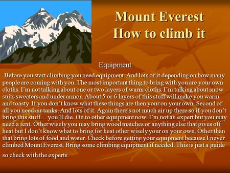 Mount Everest How to climb it Equipment Before you start climbing you need equipment. And lots of it depending on how many people are coming with you.