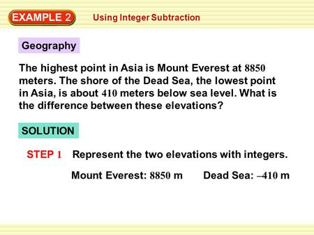 EXAMPLE 2 Using Integer Subtraction Geography The highest point in Asia is Mount Everest at 8850 meters. The shore of the Dead Sea, the lowest point in.