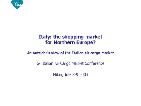 Italy: the shopping market for Northern Europe? An outsider's view of the Italian air cargo market 6 th Italian Air Cargo Market Conference Milan, July.
