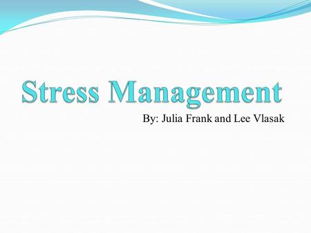 By: Julia Frank and Lee Vlasak. Purpose To talk about and recognize causes of stress in students and to learn a variety of ways to cope and manage stress.
