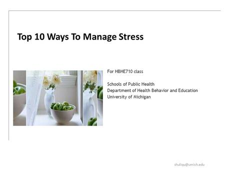 For HBHE710 class Schools of Public Health Department of Health Behavior and Education University of Michigan Top 10 Ways To Manage Stress.