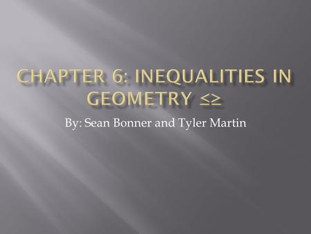 By: Sean Bonner and Tyler Martin.  Properties of Inequality  If a > b and c ≥ d, then a + c > b + d  If a > b and c > c then ac > bc and a/c > b/c.