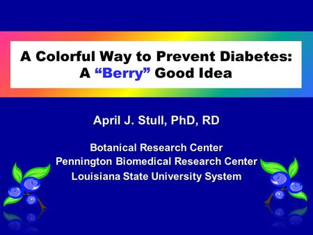 "A Colorful Way to Prevent Diabetes: A ""Berry"" Good Idea April J. Stull, PhD, RD Botanical Research Center Pennington Biomedical Research Center Louisiana."