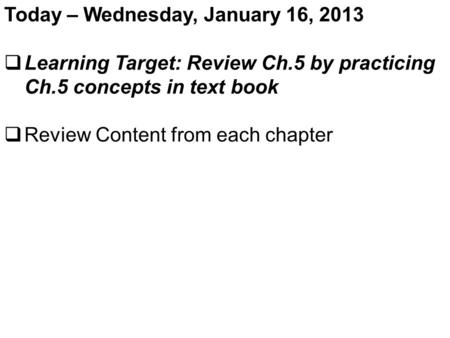 Today – Wednesday, January 16, 2013  Learning Target: Review Ch.5 by practicing Ch.5 concepts in text book  Review Content from each chapter.