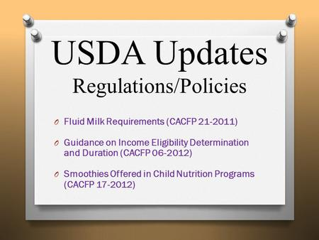USDA Updates Regulations/Policies O Fluid Milk Requirements (CACFP 21-2011) O Guidance on Income Eligibility Determination and Duration (CACFP 06-2012)