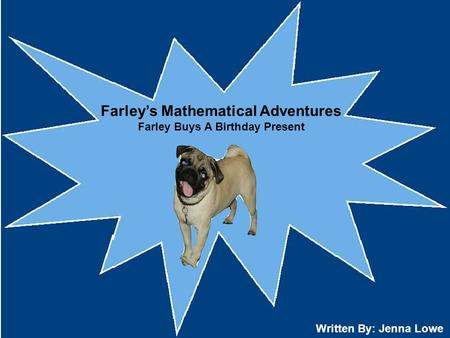 Farley's Mathematical Adventures Farley Buys A Birthday Present Written By: Jenna Lowe.