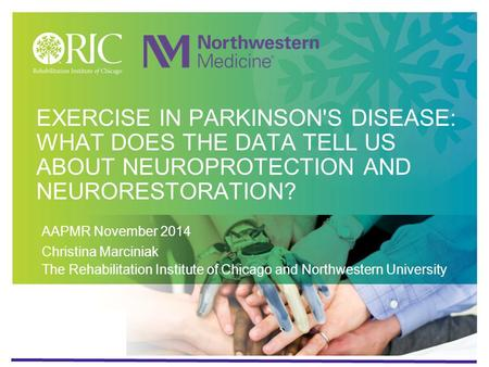 EXERCISE IN Parkinson's disease: what does the data tell us about neuroprotection and neurorestoration? AAPMR November 2014 Christina Marciniak The Rehabilitation.