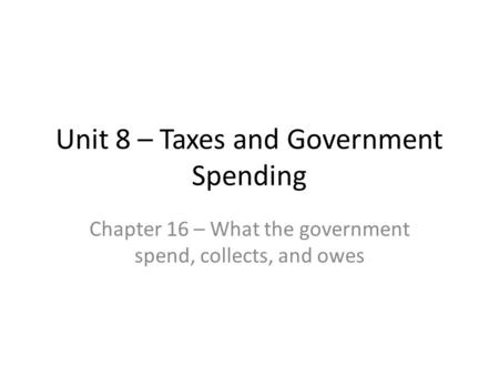 Unit 8 – Taxes and Government Spending Chapter 16 – What the government spend, collects, and owes.