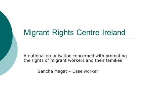Migrant Rights Centre Ireland A national organisation concerned with promoting the rights of migrant workers and their families Sancha Magat – Case worker.