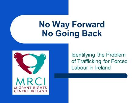 No Way Forward No Going Back Identifying the Problem of Trafficking for Forced Labour in Ireland.