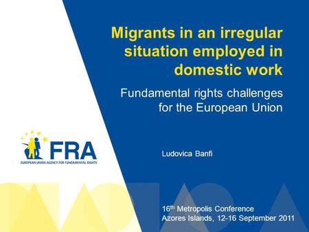 1 Migrants in an irregular situation employed in domestic work Fundamental rights challenges for the European Union Ludovica Banfi 16 th Metropolis Conference.
