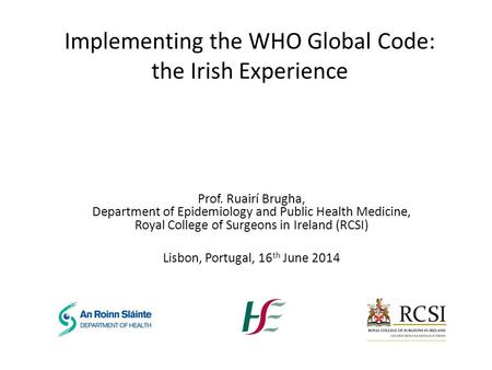 Implementing the WHO Global Code: the Irish Experience Prof. Ruairí Brugha, Department of Epidemiology and Public Health Medicine, Royal College of Surgeons.