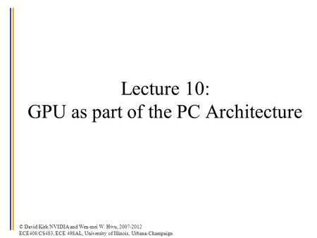 © David Kirk/NVIDIA and Wen-mei W. Hwu, 2007-2012 ECE408/CS483, ECE 498AL, University of Illinois, Urbana-Champaign Lecture 10: GPU as part of the PC Architecture.