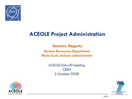 Slide 1 ACEOLE Project Administration Seamus Hegarty Human Resources Department Marie Curie Actions administrator ACEOLE kick-off meeting CERN 2 October.
