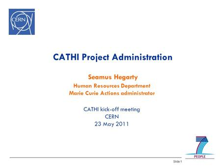 Slide 1 CATHI Project Administration Seamus Hegarty Human Resources Department Marie Curie Actions administrator CATHI kick-off meeting CERN 23 May 2011.