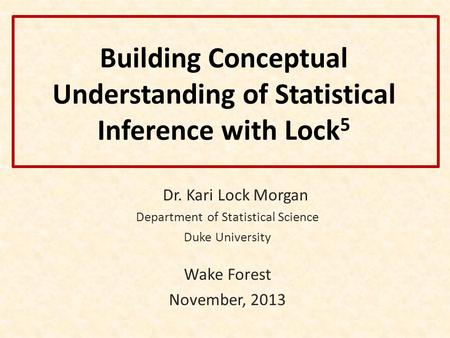 Building Conceptual Understanding of Statistical Inference with Lock 5 Dr. Kari Lock Morgan Department of Statistical Science Duke University Wake Forest.