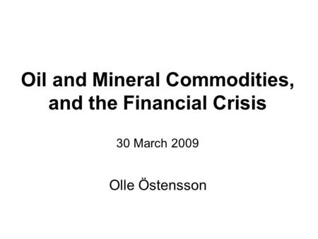 Oil and Mineral Commodities, and the Financial Crisis 30 March 2009 Olle Östensson.