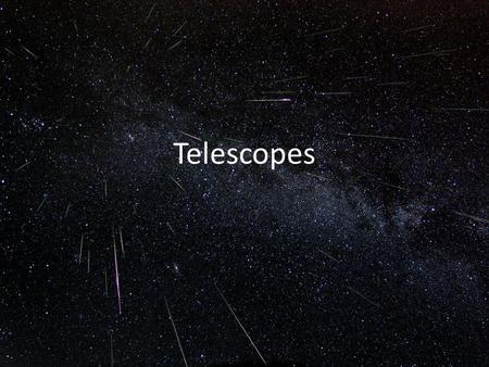 Telescopes. Magnification (make things look bigger) easy to make a telescope with good magnification Collection of large amounts of light (see fainter.