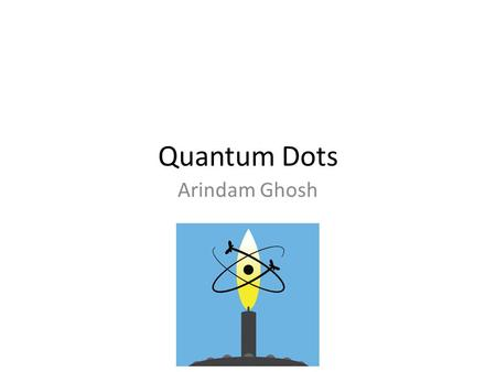 Quantum Dots Arindam Ghosh. Organization of large number of nanostructures – scalability Utilize natural forces Organic, inorganic and biological systems.